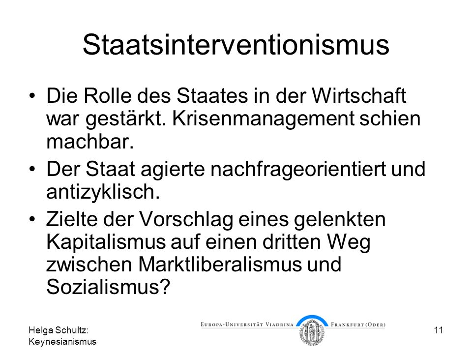 Helga Schultz: Keynesianismus 11 Staatsinterventionismus Die Rolle des Staates in der Wirtschaft war gestärkt. Krisenmanagement schien machbar. Der St