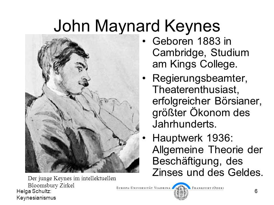 Helga Schultz: Keynesianismus 6 John Maynard Keynes Geboren 1883 in Cambridge, Studium am Kings College. Regierungsbeamter, Theaterenthusiast, erfolgr