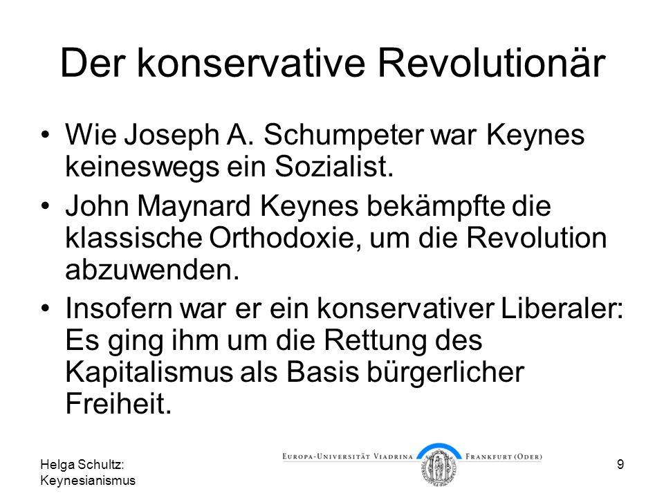 Helga Schultz: Keynesianismus 9 Der konservative Revolutionär Wie Joseph A. Schumpeter war Keynes keineswegs ein Sozialist. John Maynard Keynes bekämp