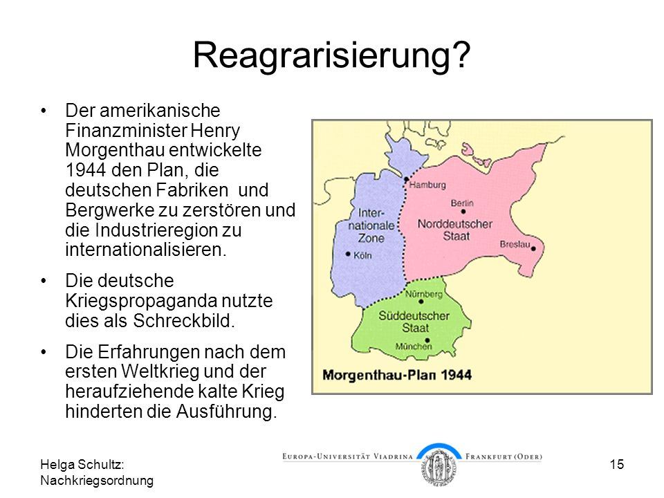 Helga Schultz: Nachkriegsordnung 15 Reagrarisierung? Der amerikanische Finanzminister Henry Morgenthau entwickelte 1944 den Plan, die deutschen Fabrik