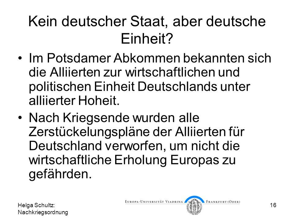 Helga Schultz: Nachkriegsordnung 16 Kein deutscher Staat, aber deutsche Einheit? Im Potsdamer Abkommen bekannten sich die Alliierten zur wirtschaftlic