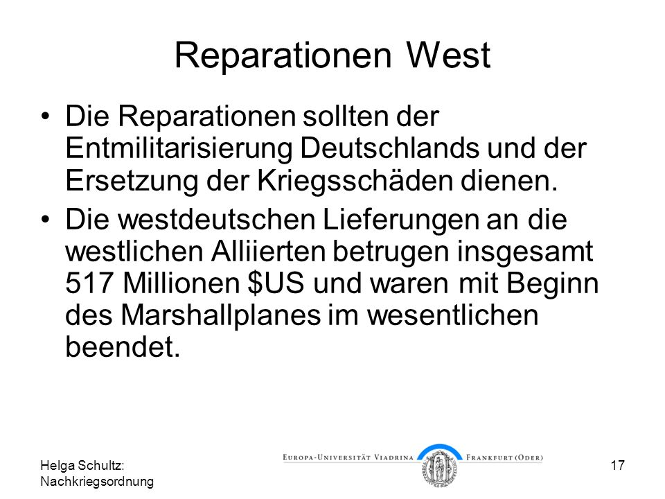Helga Schultz: Nachkriegsordnung 17 Reparationen West Die Reparationen sollten der Entmilitarisierung Deutschlands und der Ersetzung der Kriegsschäden