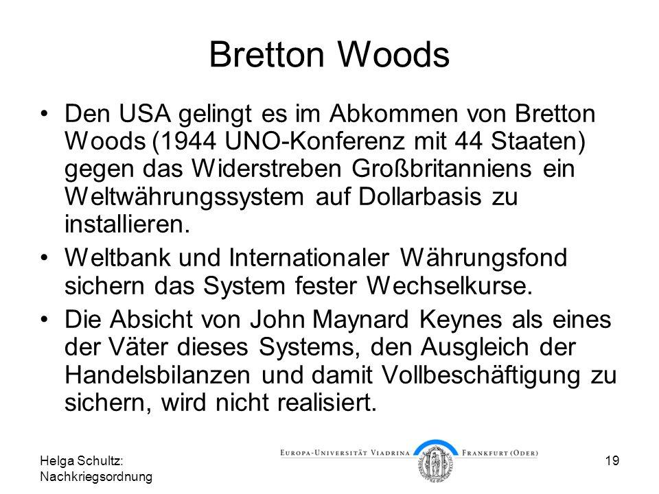 Helga Schultz: Nachkriegsordnung 19 Bretton Woods Den USA gelingt es im Abkommen von Bretton Woods (1944 UNO-Konferenz mit 44 Staaten) gegen das Wider