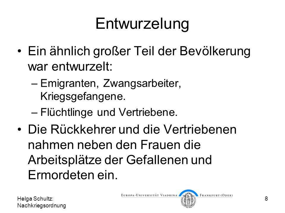 Helga Schultz: Nachkriegsordnung 8 Entwurzelung Ein ähnlich großer Teil der Bevölkerung war entwurzelt: –Emigranten, Zwangsarbeiter, Kriegsgefangene.