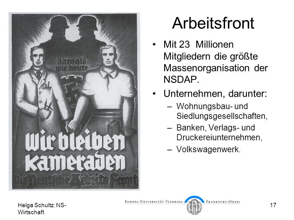 Helga Schultz: NS- Wirtschaft 17 Arbeitsfront Mit 23 Millionen Mitgliedern die größte Massenorganisation der NSDAP. Unternehmen, darunter: –Wohnungsba