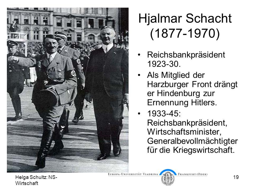 Helga Schultz: NS- Wirtschaft 19 Hjalmar Schacht (1877-1970) Reichsbankpräsident 1923-30. Als Mitglied der Harzburger Front drängt er Hindenburg zur E