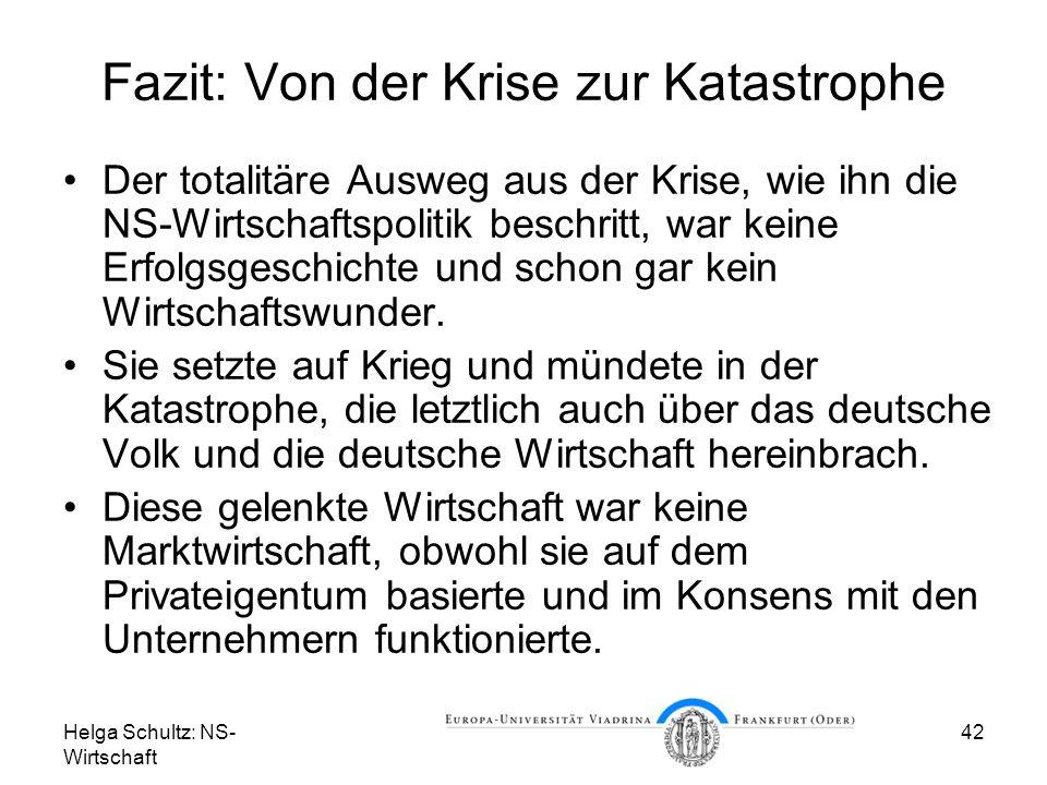 Helga Schultz: NS- Wirtschaft 42 Fazit: Von der Krise zur Katastrophe Der totalitäre Ausweg aus der Krise, wie ihn die NS-Wirtschaftspolitik beschritt