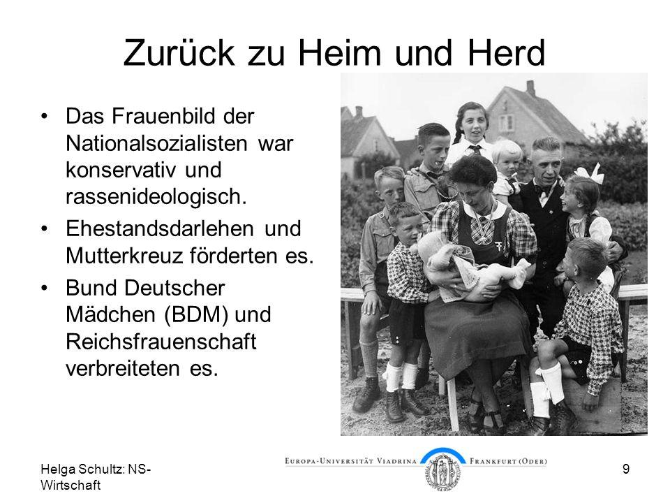 Helga Schultz: NS- Wirtschaft 9 Zurück zu Heim und Herd Das Frauenbild der Nationalsozialisten war konservativ und rassenideologisch. Ehestandsdarlehe