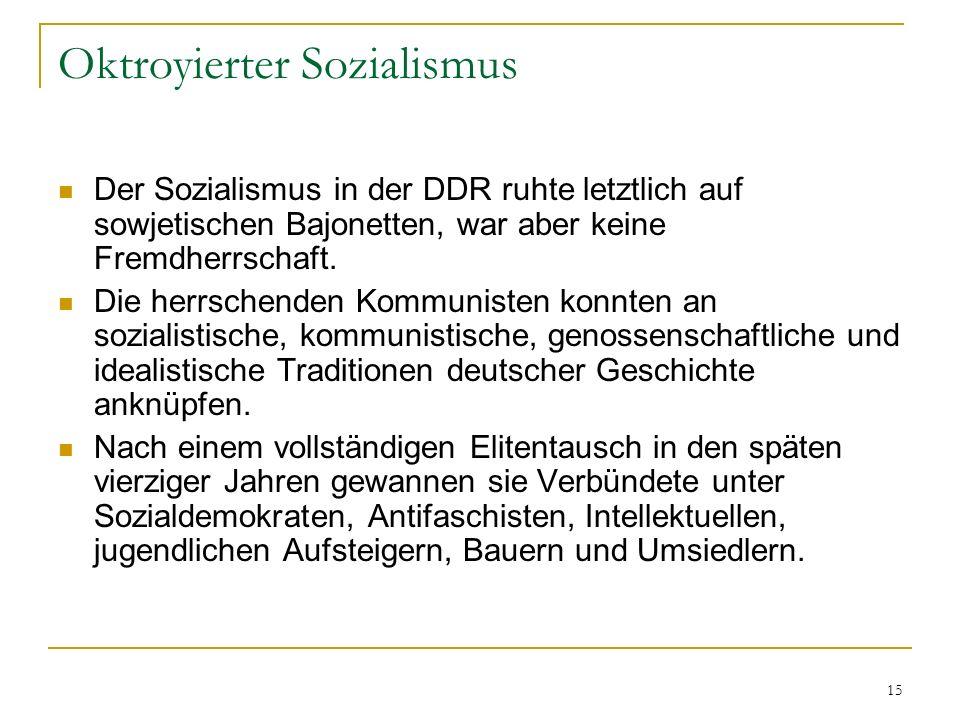 15 Oktroyierter Sozialismus Der Sozialismus in der DDR ruhte letztlich auf sowjetischen Bajonetten, war aber keine Fremdherrschaft. Die herrschenden K