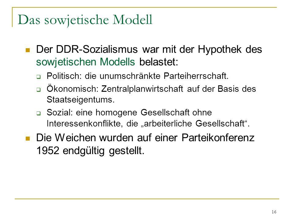 16 Das sowjetische Modell Der DDR-Sozialismus war mit der Hypothek des sowjetischen Modells belastet: Politisch: die unumschränkte Parteiherrschaft. Ö