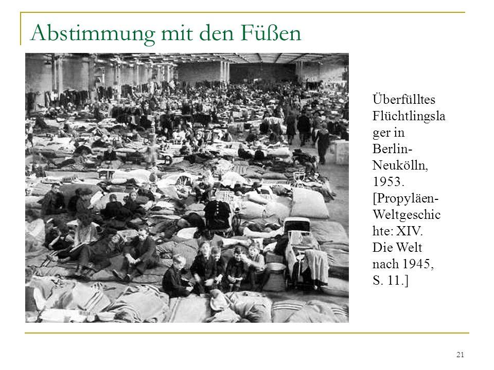 21 Abstimmung mit den Füßen Überfülltes Flüchtlingsla ger in Berlin- Neukölln, 1953. [Propyläen- Weltgeschic hte: XIV. Die Welt nach 1945, S. 11.]
