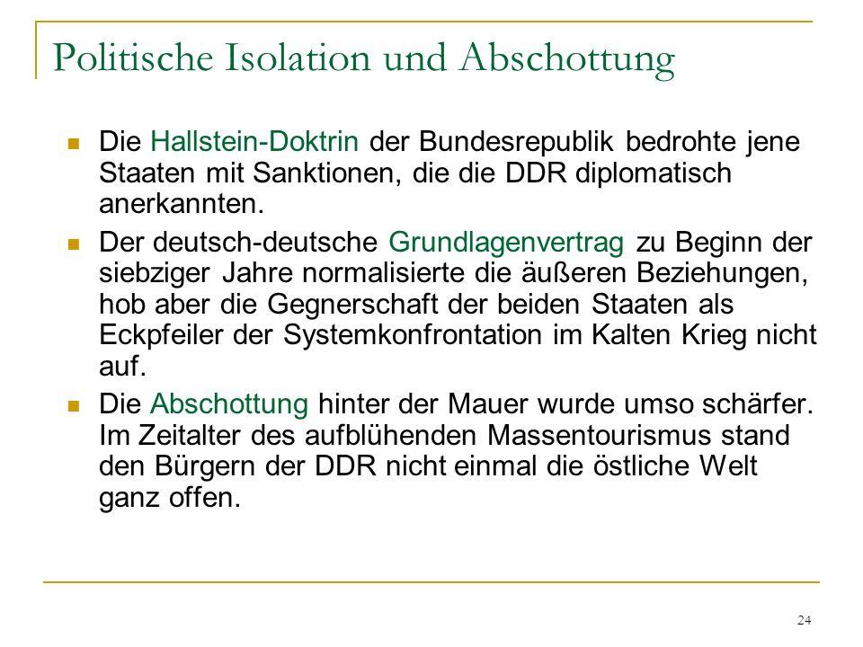 24 Politische Isolation und Abschottung Die Hallstein-Doktrin der Bundesrepublik bedrohte jene Staaten mit Sanktionen, die die DDR diplomatisch anerka
