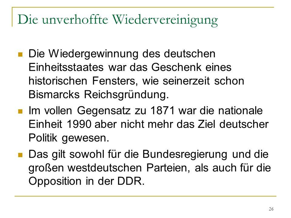 26 Die unverhoffte Wiedervereinigung Die Wiedergewinnung des deutschen Einheitsstaates war das Geschenk eines historischen Fensters, wie seinerzeit sc