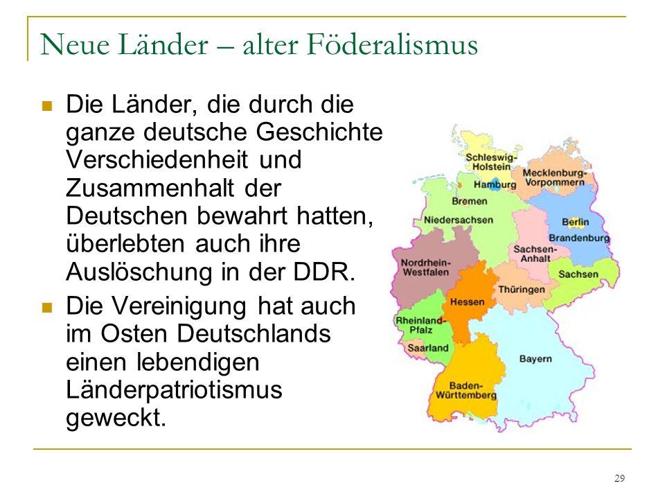 29 Neue Länder – alter Föderalismus Die Länder, die durch die ganze deutsche Geschichte Verschiedenheit und Zusammenhalt der Deutschen bewahrt hatten,