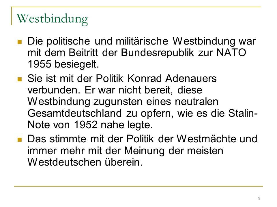 9 Westbindung Die politische und militärische Westbindung war mit dem Beitritt der Bundesrepublik zur NATO 1955 besiegelt. Sie ist mit der Politik Kon