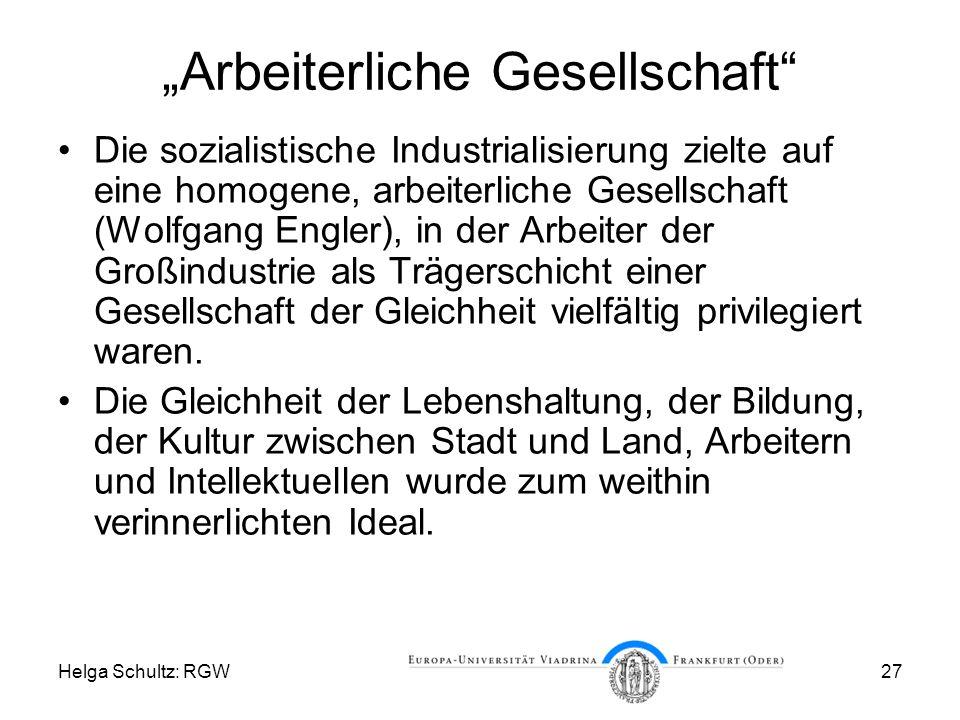 Helga Schultz: RGW27 Arbeiterliche Gesellschaft Die sozialistische Industrialisierung zielte auf eine homogene, arbeiterliche Gesellschaft (Wolfgang Engler), in der Arbeiter der Großindustrie als Trägerschicht einer Gesellschaft der Gleichheit vielfältig privilegiert waren.