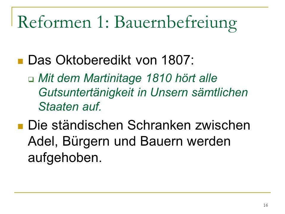 Reformen 1: Bauernbefreiung Das Oktoberedikt von 1807: Mit dem Martinitage 1810 hört alle Gutsuntertänigkeit in Unsern sämtlichen Staaten auf. Die stä