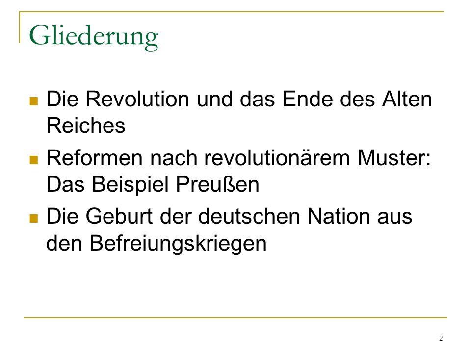 Gliederung Die Revolution und das Ende des Alten Reiches Reformen nach revolutionärem Muster: Das Beispiel Preußen Die Geburt der deutschen Nation aus