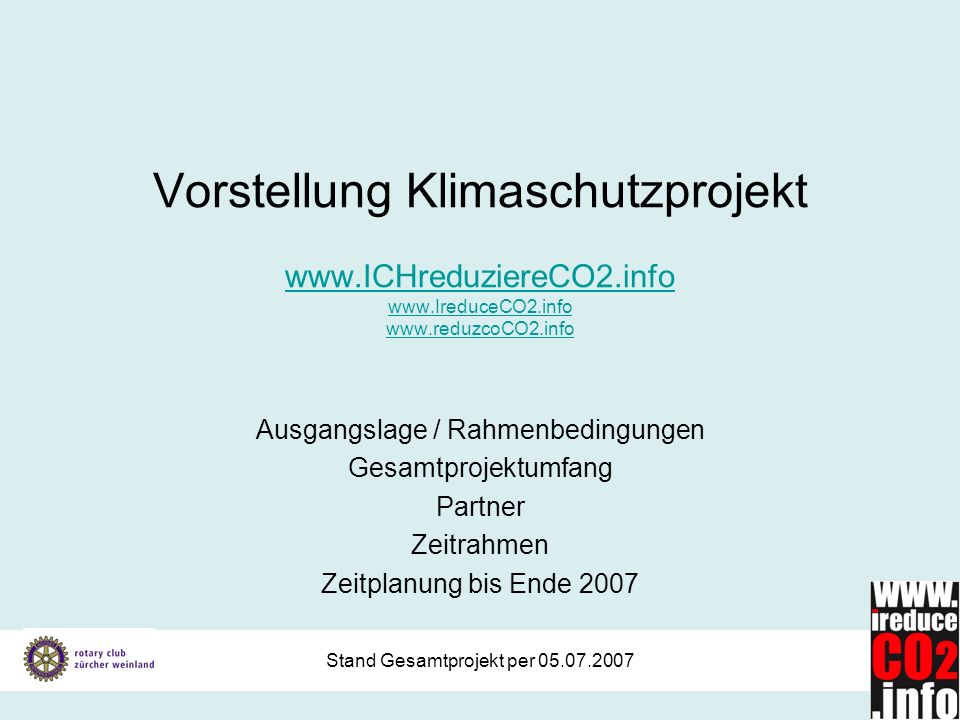 Stand Gesamtprojekt per 05.07.2007 Vorstellung Klimaschutzprojekt www.ICHreduziereCO2.info www.IreduceCO2.info www.reduzcoCO2.info www.ICHreduziereCO2.info www.IreduceCO2.info www.reduzcoCO2.info Ausgangslage / Rahmenbedingungen Gesamtprojektumfang Partner Zeitrahmen Zeitplanung bis Ende 2007