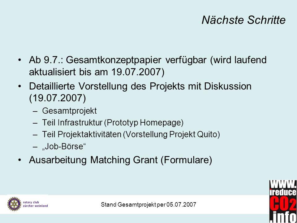 Stand Gesamtprojekt per 05.07.2007 Nächste Schritte Ab 9.7.: Gesamtkonzeptpapier verfügbar (wird laufend aktualisiert bis am 19.07.2007) Detaillierte Vorstellung des Projekts mit Diskussion (19.07.2007) –Gesamtprojekt –Teil Infrastruktur (Prototyp Homepage) –Teil Projektaktivitäten (Vorstellung Projekt Quito) –Job-Börse Ausarbeitung Matching Grant (Formulare)