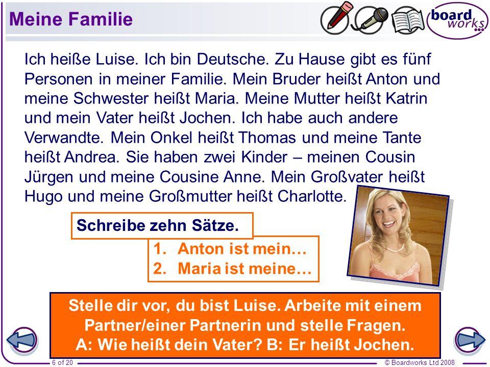 © Boardworks Ltd 20086 of 20 Ich heiße Luise. Ich bin Deutsche. Zu Hause gibt es fünf Personen in meiner Familie. Mein Bruder heißt Anton und meine Sc