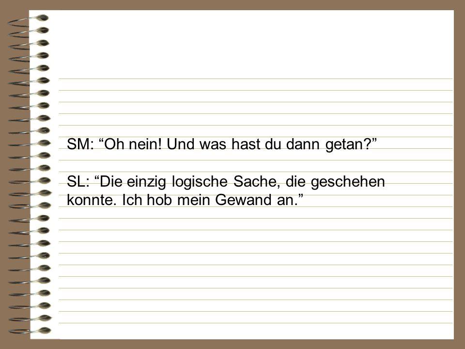 SM: Und weiter SL: Die einzig logische Sache geschah. Er holte mich ein.