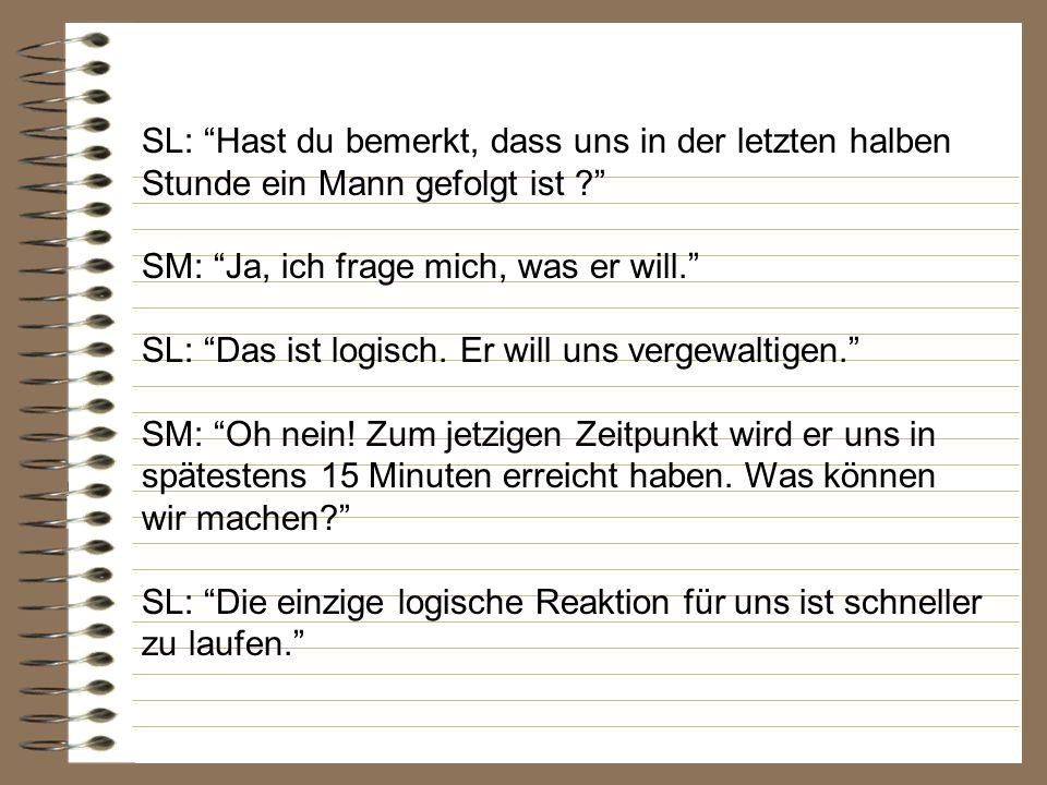 SM: Oh nein.Und was hast du dann getan. SL: Die einzig logische Sache, die geschehen konnte.