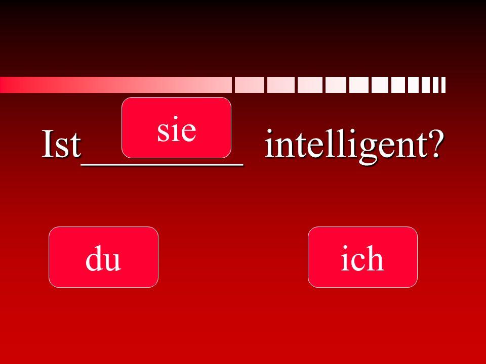 Ist________ intelligent? du sie ich