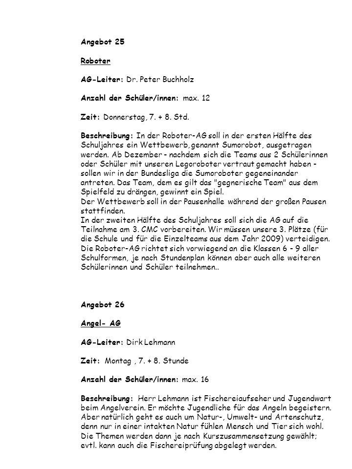 Angebot 25 Roboter AG-Leiter: Dr. Peter Buchholz Anzahl der Schüler/innen: max. 12 Zeit: Donnerstag, 7. + 8. Std. Beschreibung: In der Roboter-AG soll