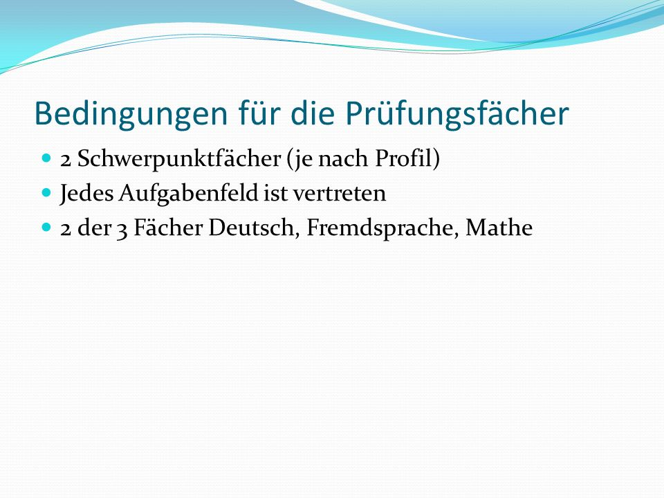 Bedingungen für die Prüfungsfächer 2 Schwerpunktfächer (je nach Profil) Jedes Aufgabenfeld ist vertreten 2 der 3 Fächer Deutsch, Fremdsprache, Mathe