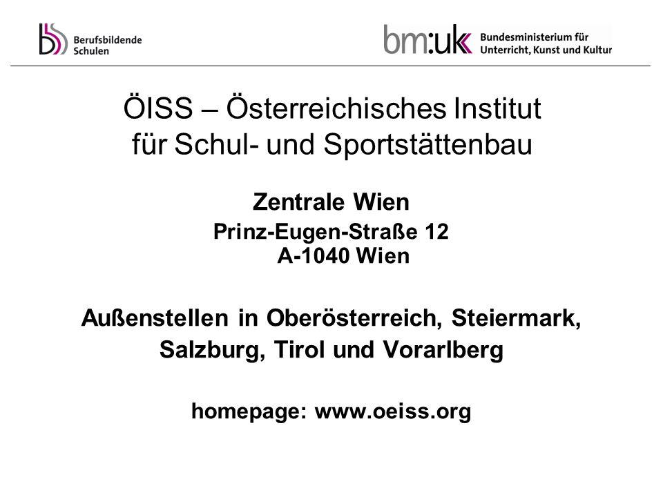ÖISS – Österreichisches Institut für Schul- und Sportstättenbau Zentrale Wien Prinz-Eugen-Straße 12 A-1040 Wien Außenstellen in Oberösterreich, Steier