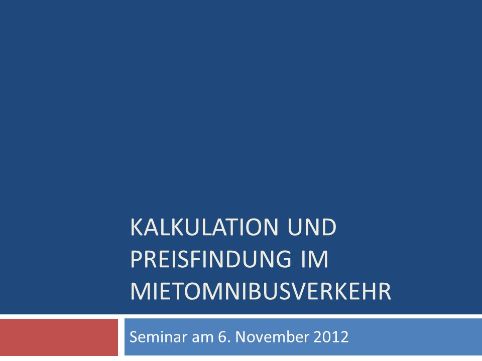 KALKULATION UND PREISFINDUNG IM MIETOMNIBUSVERKEHR Seminar am 6. November 2012