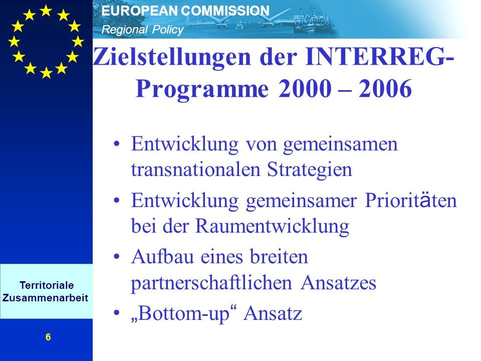 Regional Policy EUROPEAN COMMISSION 6 Zielstellungen der INTERREG- Programme 2000 – 2006 Entwicklung von gemeinsamen transnationalen Strategien Entwicklung gemeinsamer Priorit ä ten bei der Raumentwicklung Aufbau eines breiten partnerschaftlichen Ansatzes Bottom-up Ansatz Territoriale Zusammenarbeit