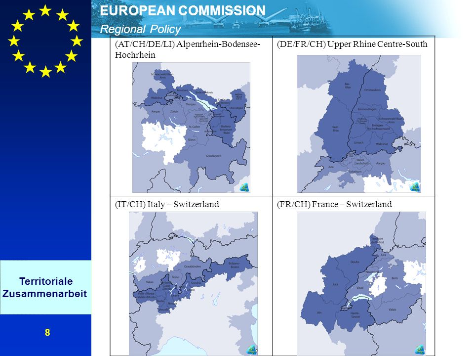 Regional Policy EUROPEAN COMMISSION 8 (AT/CH/DE/LI) Alpenrhein-Bodensee- Hochrhein (DE/FR/CH) Upper Rhine Centre-South (IT/CH) Italy – Switzerland(FR/CH) France – Switzerland Territoriale Zusammenarbeit