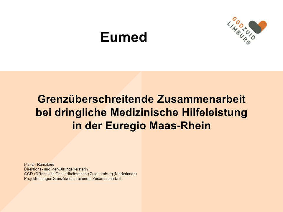 Grenzüberschreitende Zusammenarbeit bei dringliche Medizinische Hilfeleistung in der Euregio Maas-Rhein Marian Ramakers Direktions- und Verwaltungsberaterin GGD (Öffentliche Gesundheitsdienst) Zuid Limburg (Niederlande) Projektmanager Grenzüberschreitende Zusammenarbeit Eumed