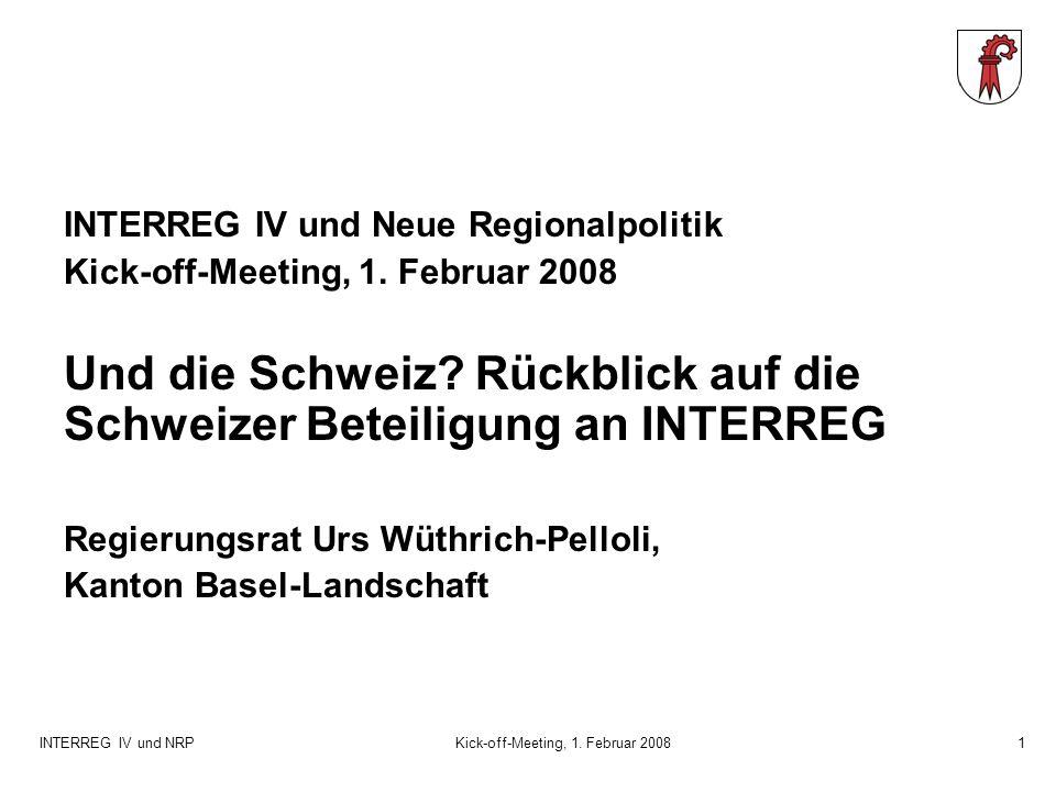 INTERREG IV und NRPKick-off-Meeting, 1. Februar 20081 INTERREG IV und Neue Regionalpolitik Kick-off-Meeting, 1. Februar 2008 Und die Schweiz? Rückblic