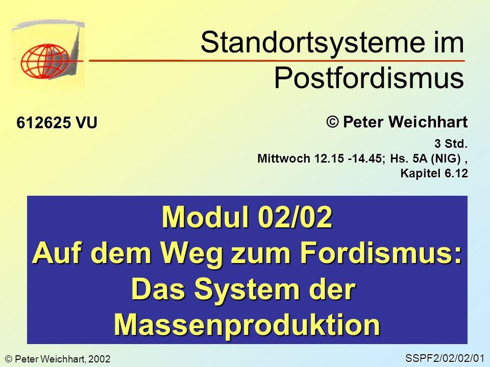 SSPF2/02/02/01 © Peter Weichhart 612625 VU Modul 02/02 Auf dem Weg zum Fordismus: Das System der Massenproduktion Standortsysteme im Postfordismus 3 S