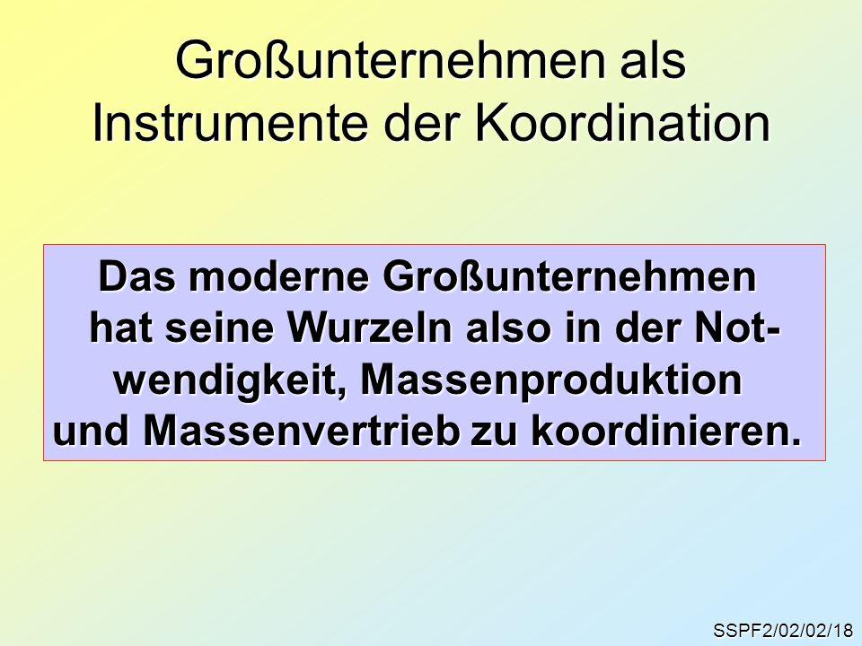 SSPF2/02/02/18 Großunternehmen als Instrumente der Koordination Das moderne Großunternehmen hat seine Wurzeln also in der Not- wendigkeit, Massenprodu