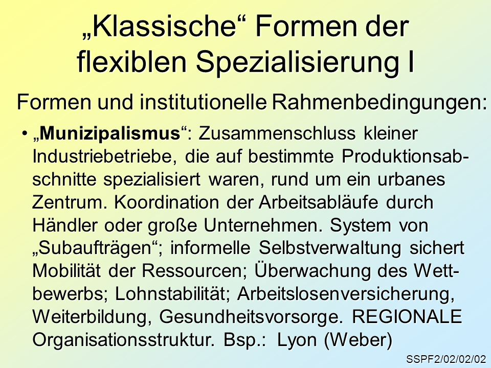 SSPF2/02/02/02 Klassische Formen der flexiblen Spezialisierung I Formen und institutionelle Rahmenbedingungen: Munizipalismus: Zusammenschluss kleiner