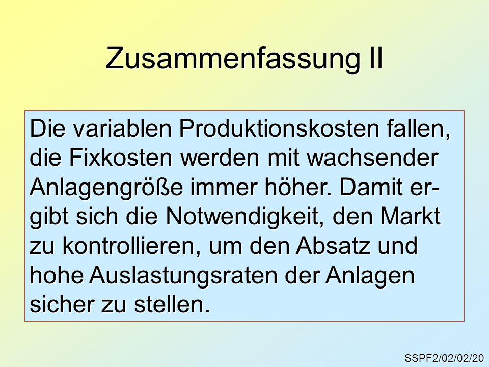 SSPF2/02/02/20 Zusammenfassung II Die variablen Produktionskosten fallen, die Fixkosten werden mit wachsender Anlagengröße immer höher. Damit er- gibt