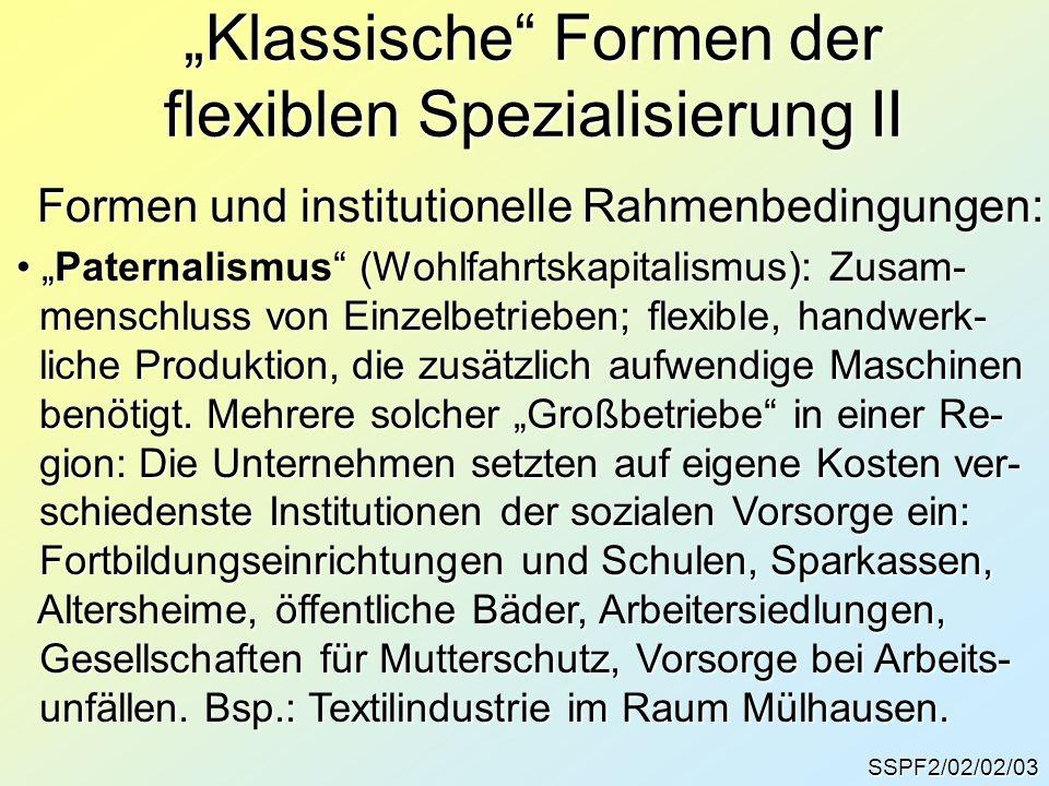 SSPF2/02/02/04 Klassische Formen der flexiblen Spezialisierung III Formen und institutionelle Rahmenbedingungen: Familialismus: lockere Allianz zwischen mittleren Familialismus: lockere Allianz zwischen mittleren und kleineren Unternehmen, die jeweils auf ganz und kleineren Unternehmen, die jeweils auf ganz spezifische Abschnitte des Produktionsprozesses spezifische Abschnitte des Produktionsprozesses spezialisiert waren.