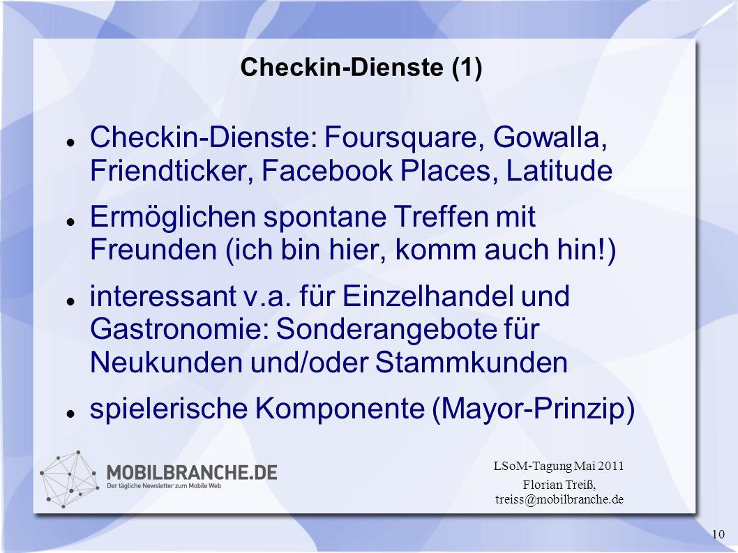10 LSoM-Tagung Mai 2011 Florian Treiß, treiss@mobilbranche.de Checkin-Dienste (1) Checkin-Dienste: Foursquare, Gowalla, Friendticker, Facebook Places,