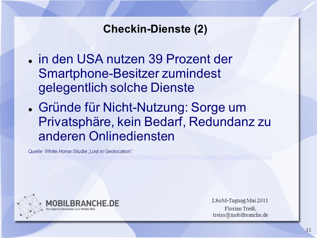 11 LSoM-Tagung Mai 2011 Florian Treiß, treiss@mobilbranche.de Checkin-Dienste (2) in den USA nutzen 39 Prozent der Smartphone-Besitzer zumindest gelegentlich solche Dienste Gründe für Nicht-Nutzung: Sorge um Privatsphäre, kein Bedarf, Redundanz zu anderen Onlinediensten Quelle: White-Horse-Studie Lost in Geolocation, http://www.whitehorse.com/uploadedFiles/World/Reports/Lost%20in%20Geolocation%20Report%281%29.pdf http://www.whitehorse.com/uploadedFiles/World/Reports/Lost%20in%20Geolocation%20Report%281%29.pdf