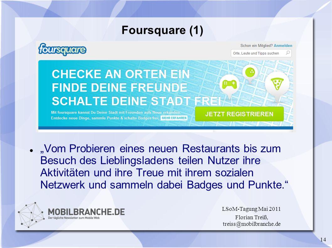 14 LSoM-Tagung Mai 2011 Florian Treiß, treiss@mobilbranche.de Foursquare (1) Vom Probieren eines neuen Restaurants bis zum Besuch des Lieblingsladens