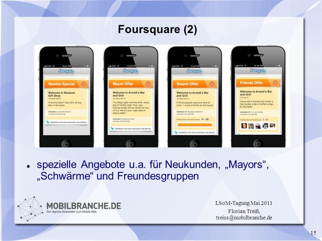 15 LSoM-Tagung Mai 2011 Florian Treiß, treiss@mobilbranche.de Foursquare (2) spezielle Angebote u.a. für Neukunden, Mayors, Schwärme und Freundesgrupp