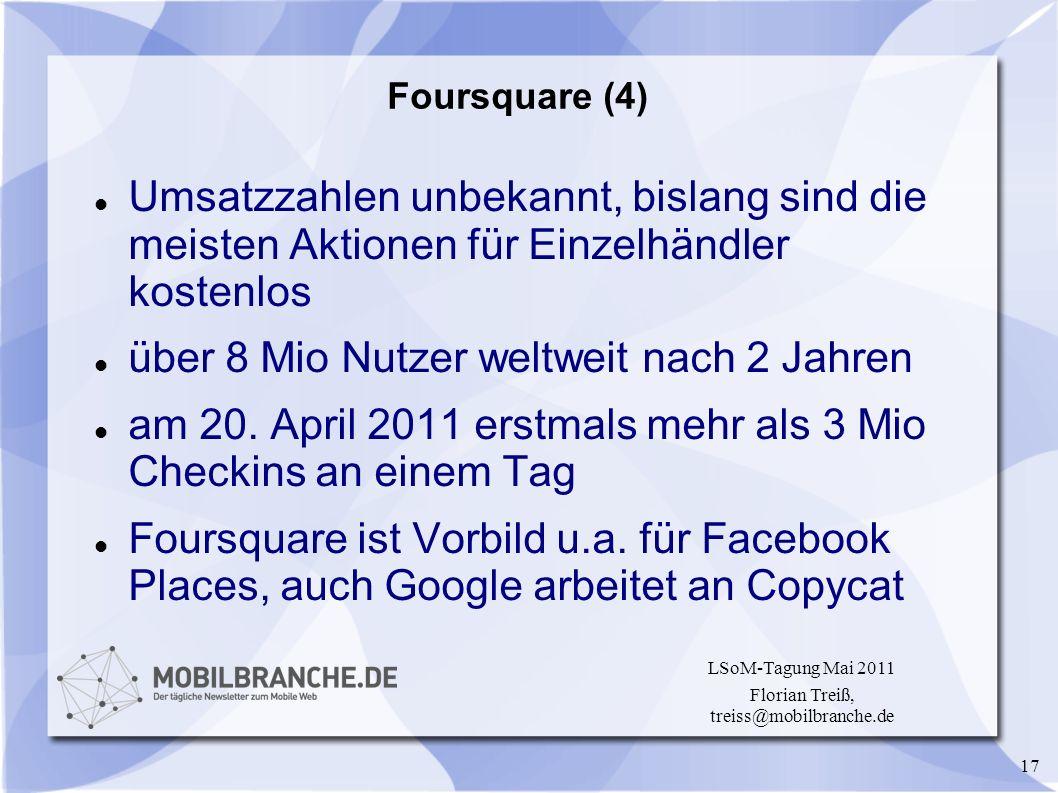 17 LSoM-Tagung Mai 2011 Florian Treiß, treiss@mobilbranche.de Foursquare (4) Umsatzzahlen unbekannt, bislang sind die meisten Aktionen für Einzelhändl