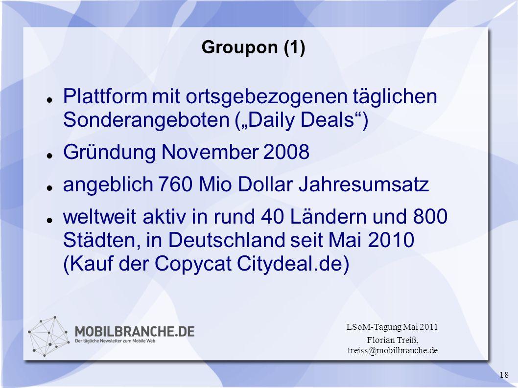 18 LSoM-Tagung Mai 2011 Florian Treiß, treiss@mobilbranche.de Groupon (1) Plattform mit ortsgebezogenen täglichen Sonderangeboten (Daily Deals) Gründu