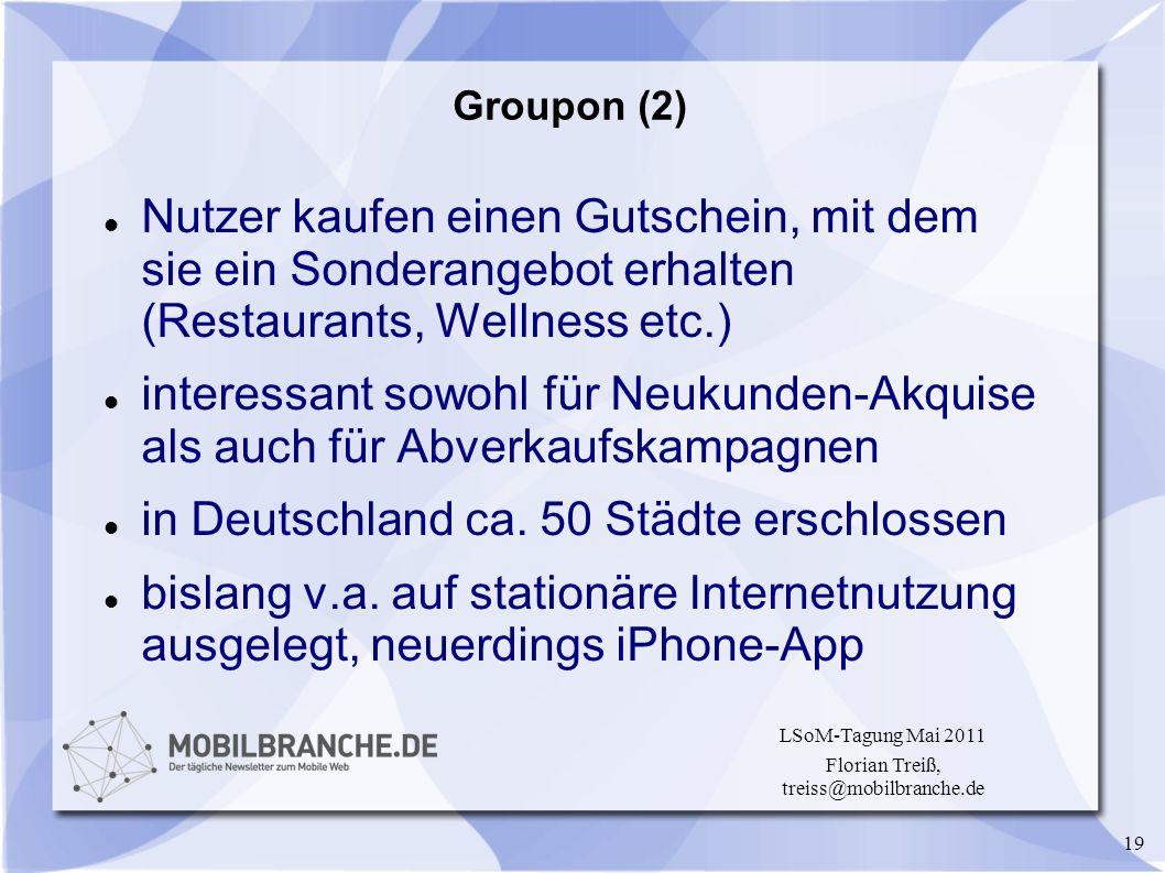 19 LSoM-Tagung Mai 2011 Florian Treiß, treiss@mobilbranche.de Groupon (2) Nutzer kaufen einen Gutschein, mit dem sie ein Sonderangebot erhalten (Resta