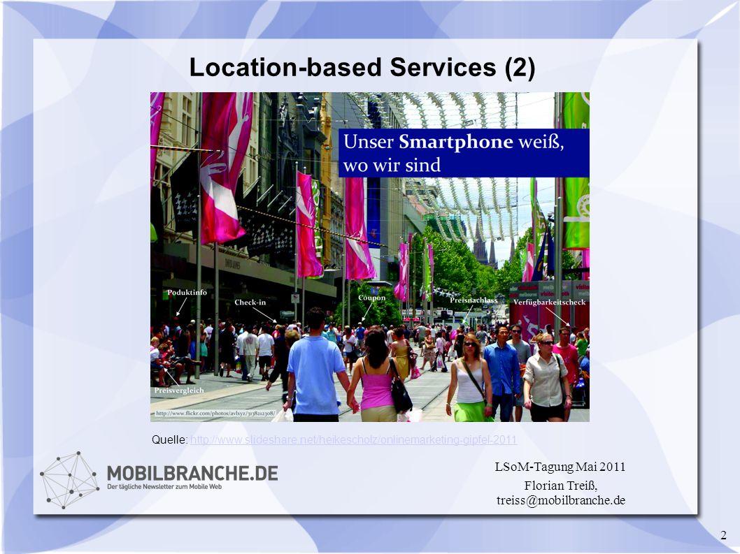 2 LSoM-Tagung Mai 2011 Florian Treiß, treiss@mobilbranche.de Location-based Services (2) Quelle: http://www.slideshare.net/heikescholz/onlinemarketing