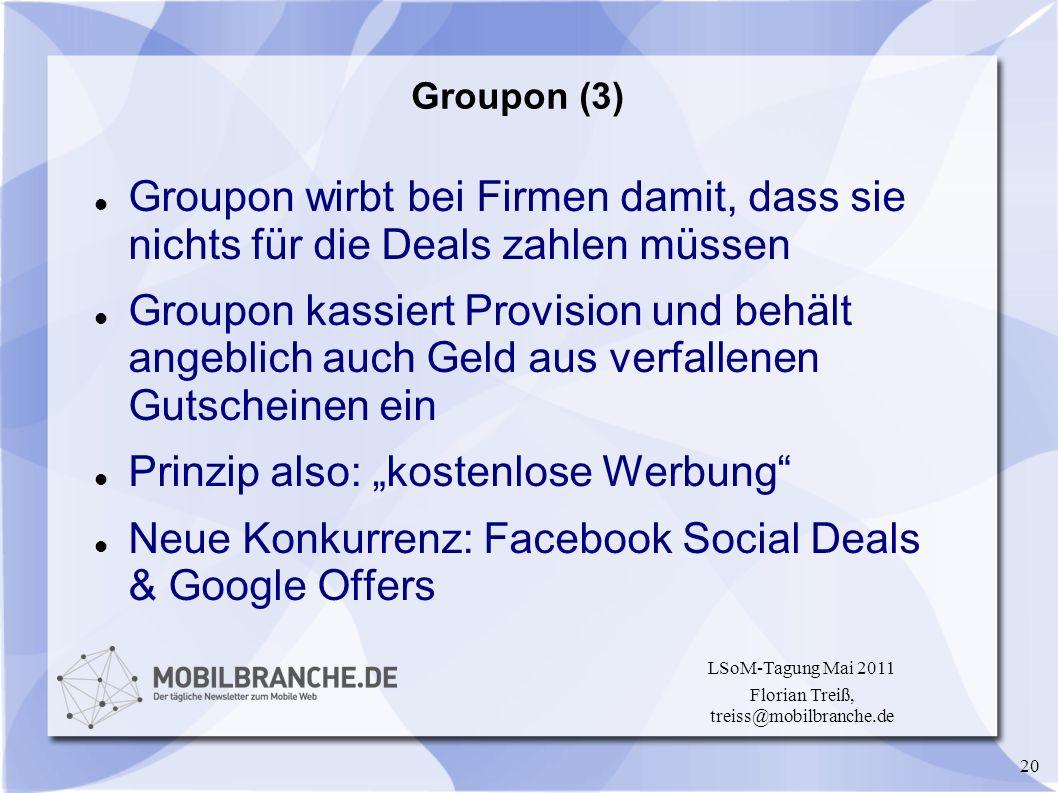 20 LSoM-Tagung Mai 2011 Florian Treiß, treiss@mobilbranche.de Groupon (3) Groupon wirbt bei Firmen damit, dass sie nichts für die Deals zahlen müssen